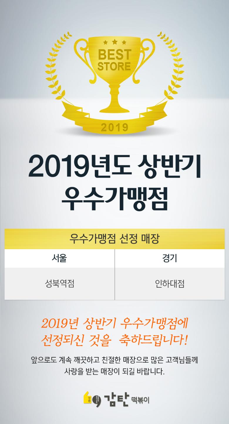 2019년도 상반기우수가맹점 우수가맹점 선정 매장 서울 성북역점 경기 인하대점 2019년 상반기 우수가맹점에 선정되신 것을 축하드립니다! 앞으로도 계속 깨끗하고 친절한 매장으로 많은 고객님들께 사랑받는 매장이 되길 바랍니다.