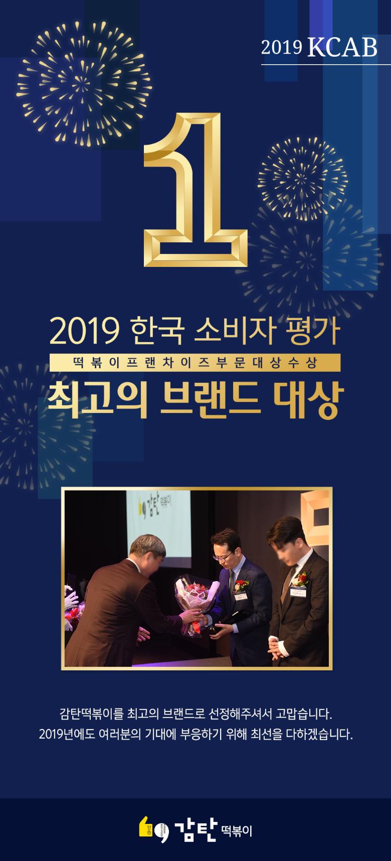 2019 KCAB 한국 소비자 평가 최고의 브랜드 대상 떡볶이 프랜차이즈 부문 대상 수상감탄떡볶이를 최고의 브랜드로 선정해주셔서 고맙습니다. 2019년에도 여러분의 기대에 부응하기 위해 최선을 다하겠습니다.