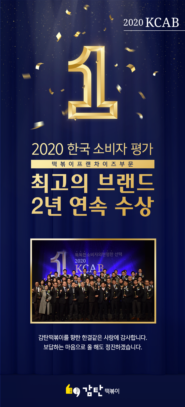 2020 한국 소비자 평가 떡볶이 프랜차이즈 부문 최고의 브랜드 2년 연속 수상 감탄떡볶이를 향한 한결같은 사랑에 감사합니다. 보답하는 마음으로 올 해도 정진하겠습니다.